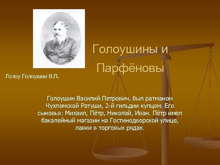 Голоушин В. П. Голоушины и Парфёновы Голоушин Василий Петрович, был ратманом Чухломской Ратуши, 2