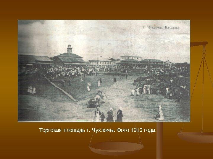 Торговая площадь г. Чухломы. Фото 1912 года.