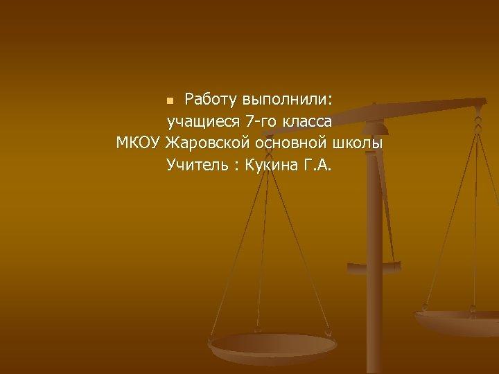 Работу выполнили: учащиеся 7 -го класса МКОУ Жаровской основной школы Учитель : Кукина Г.