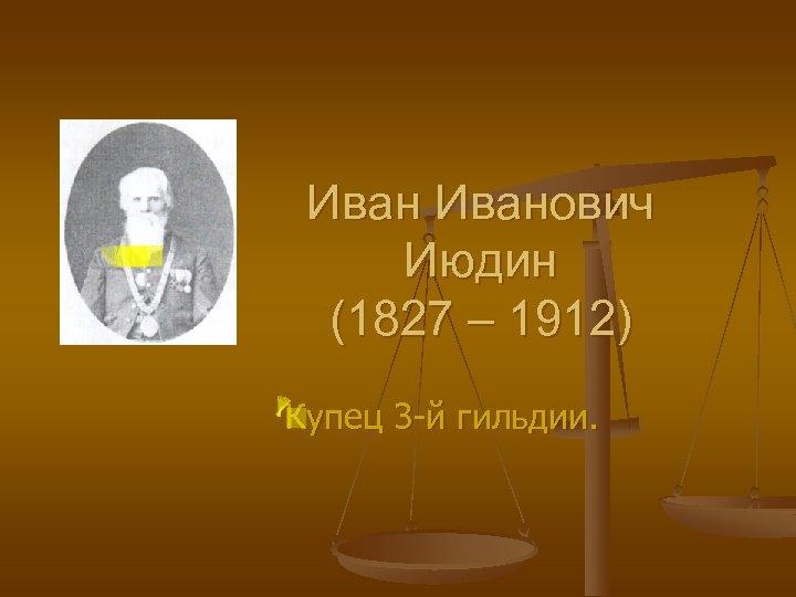 Иванович Июдин (1827 – 1912) Купец 3 -й гильдии.