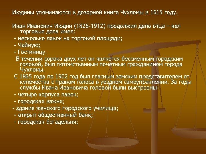 Июдины упоминаются в дозорной книге Чухломы в 1615 году. Иванович Июдин (1826 -1912) продолжил