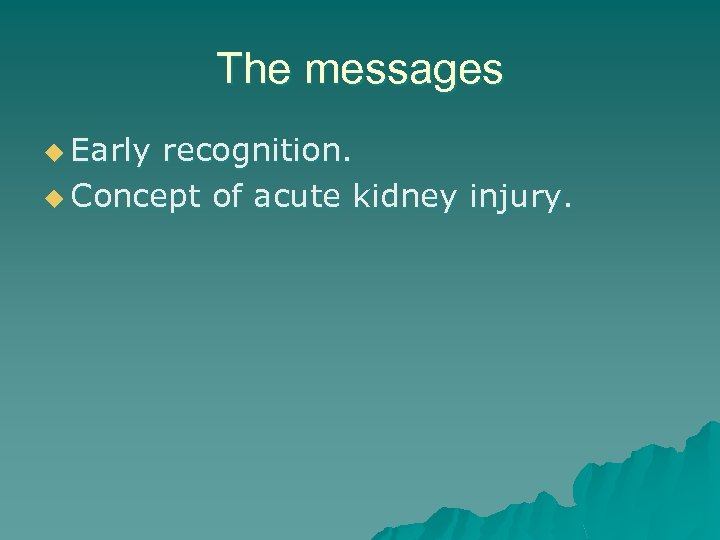 The messages u Early recognition. u Concept of acute kidney injury.