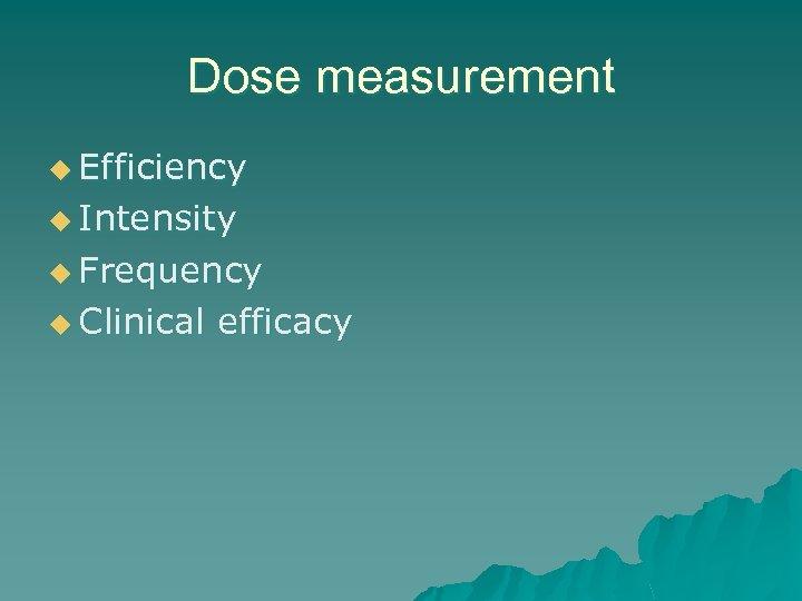 Dose measurement u Efficiency u Intensity u Frequency u Clinical efficacy
