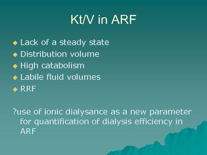 Kt/V in ARF Lack of a steady state u Distribution volume u High catabolism