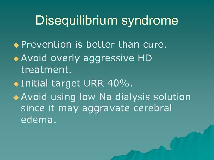 Disequilibrium syndrome u Prevention is better than cure. u Avoid overly aggressive HD treatment.