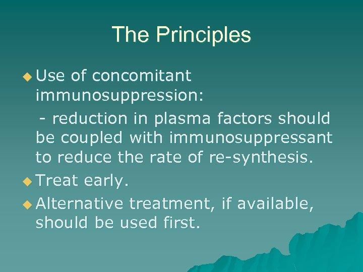 The Principles u Use of concomitant immunosuppression: - reduction in plasma factors should be