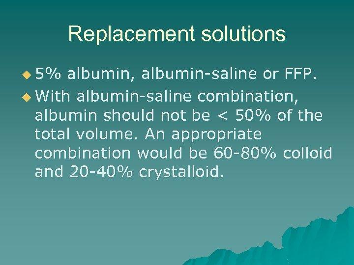 Replacement solutions u 5% albumin, albumin-saline or FFP. u With albumin-saline combination, albumin should