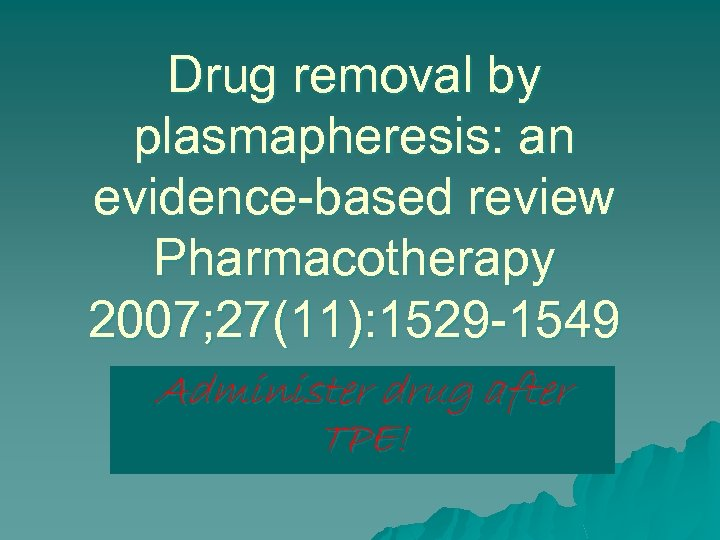 Drug removal by plasmapheresis: an evidence-based review Pharmacotherapy 2007; 27(11): 1529 -1549 Administer drug