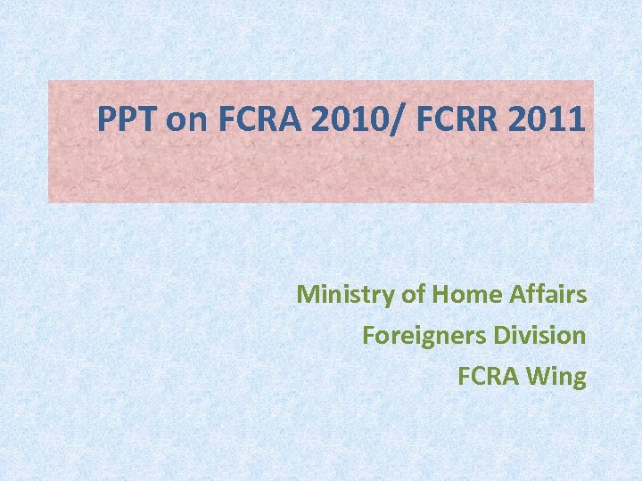 PPT on FCRA 2010/ FCRR 2011 Ministry of Home Affairs Foreigners Division FCRA Wing