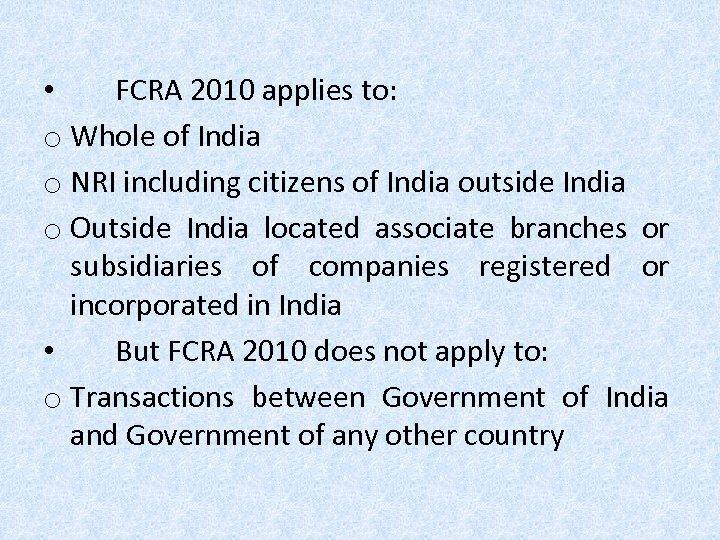 • FCRA 2010 applies to: o Whole of India o NRI including citizens