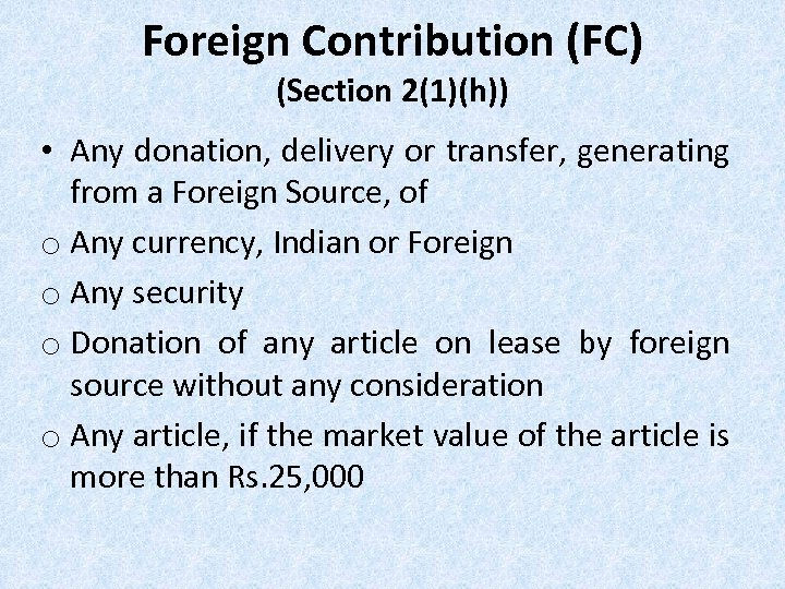 Foreign Contribution (FC) (Section 2(1)(h)) • Any donation, delivery or transfer, generating from a