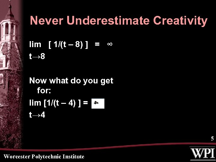 Never Underestimate Creativity lim [ 1/(t – 8) ] = ∞ t→ 8 Now