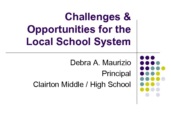 Challenges & Opportunities for the Local School System Debra A. Maurizio Principal Clairton Middle