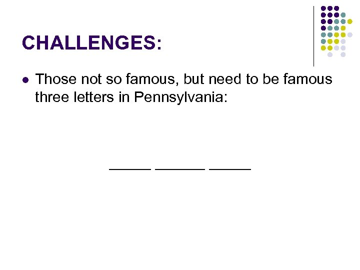 CHALLENGES: l Those not so famous, but need to be famous three letters in