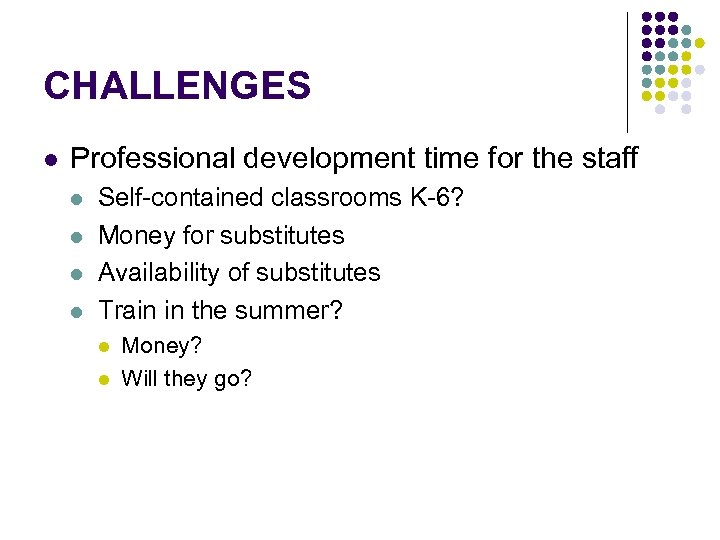 CHALLENGES l Professional development time for the staff l l Self-contained classrooms K-6? Money