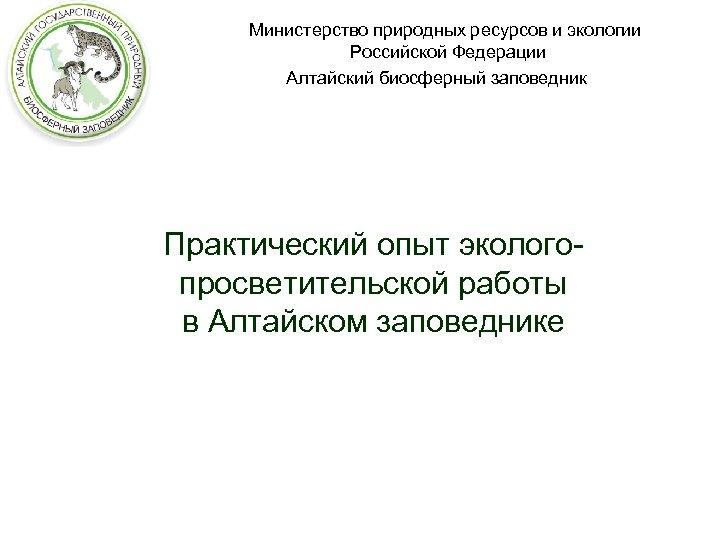 Министерство природных ресурсов и экологии Российской Федерации Алтайский биосферный заповедник Практический опыт экологопросветительской работы