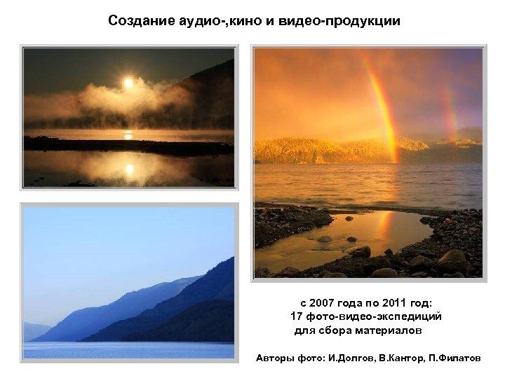 Создание аудио-, кино и видео-продукции с 2007 года по 2011 год: 17 фото-видео-экспедиций для