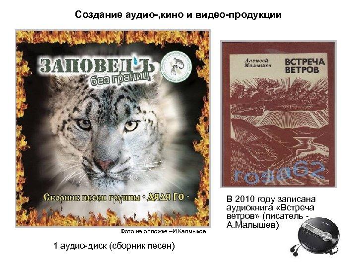 Создание аудио-, кино и видео-продукции Фото на обложке –И. Калмыков 1 аудио-диск (сборник песен)