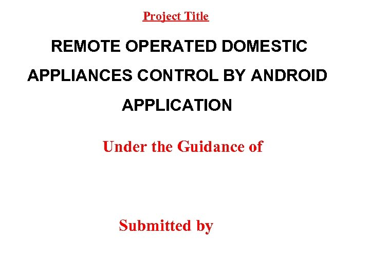 Project Title REMOTE OPERATED DOMESTIC APPLIANCES CONTROL BY ANDROID APPLICATION Under the Guidance of