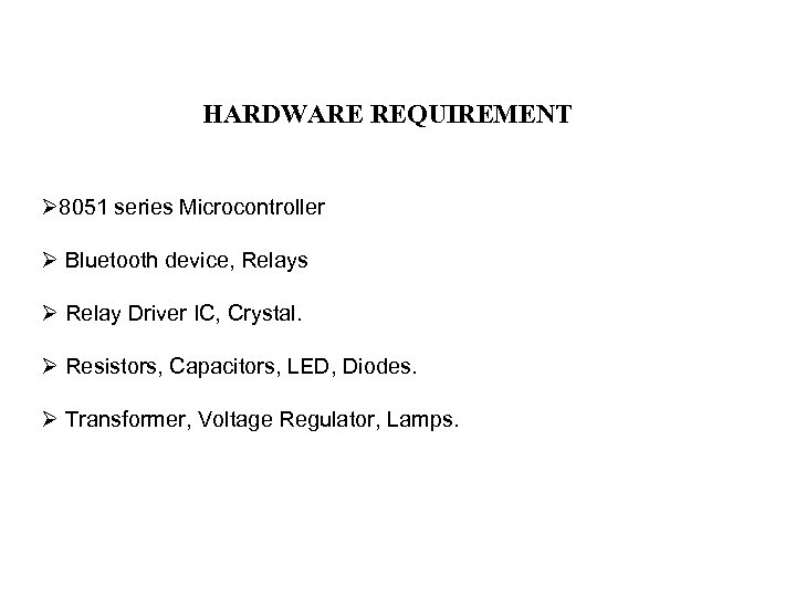 HARDWARE REQUIREMENT Ø 8051 series Microcontroller Ø Bluetooth device, Relays Ø Relay Driver IC,