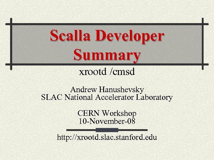 Scalla Developer Summary xrootd /cmsd Andrew Hanushevsky SLAC National Accelerator Laboratory CERN Workshop 10