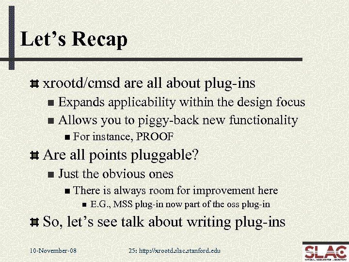 Let's Recap xrootd/cmsd are all about plug-ins Expands applicability within the design focus n