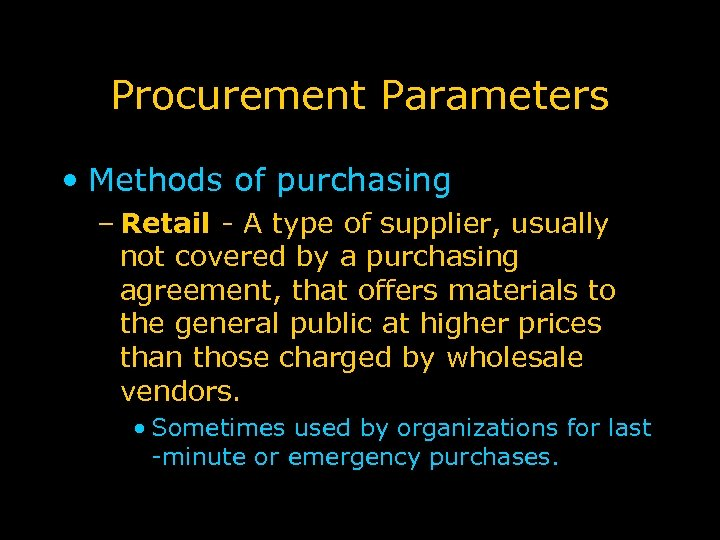 Procurement Parameters • Methods of purchasing – Retail - A type of supplier, usually