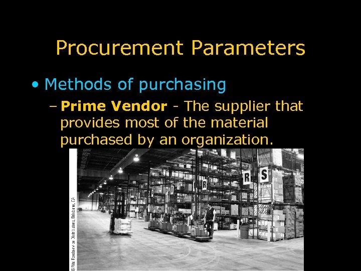 Procurement Parameters • Methods of purchasing – Prime Vendor - The supplier that provides