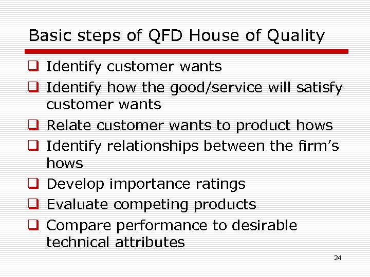 Basic steps of QFD House of Quality q Identify customer wants q Identify how