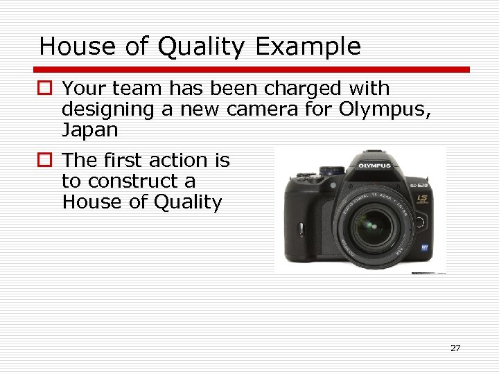 House of Quality Example o Your team has been charged with designing a new