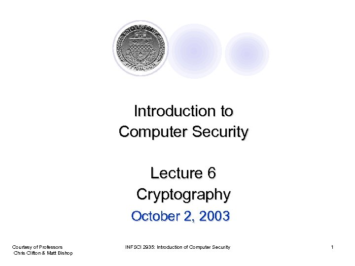 Introduction to Computer Security Lecture 6 Cryptography October 2, 2003 Courtesy of Professors Chris
