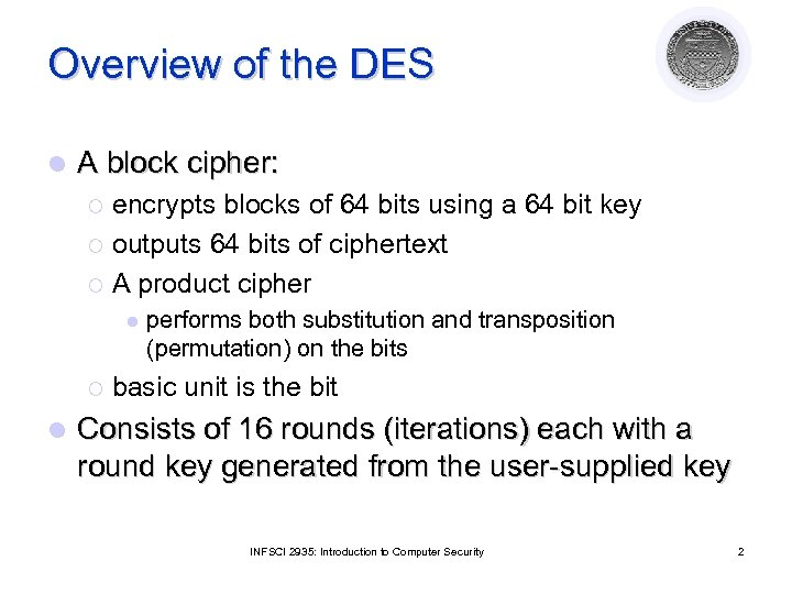 Overview of the DES l A block cipher: encrypts blocks of 64 bits using