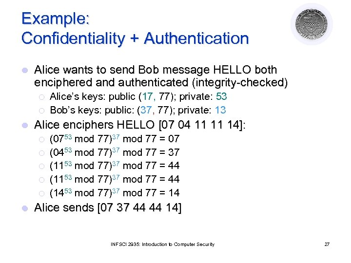 Example: Confidentiality + Authentication l Alice wants to send Bob message HELLO both enciphered