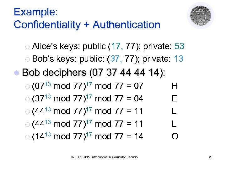 Example: Confidentiality + Authentication ¡ Alice's keys: public (17, 77); private: 53 ¡ Bob's