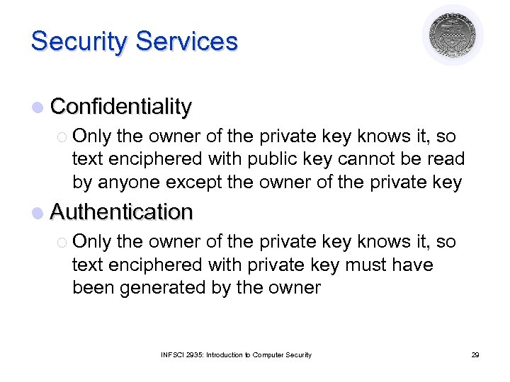 Security Services l Confidentiality ¡ Only the owner of the private key knows it,