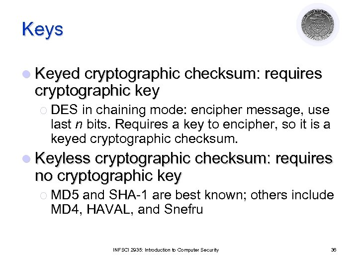 Keys l Keyed cryptographic checksum: requires cryptographic key ¡ DES in chaining mode: encipher