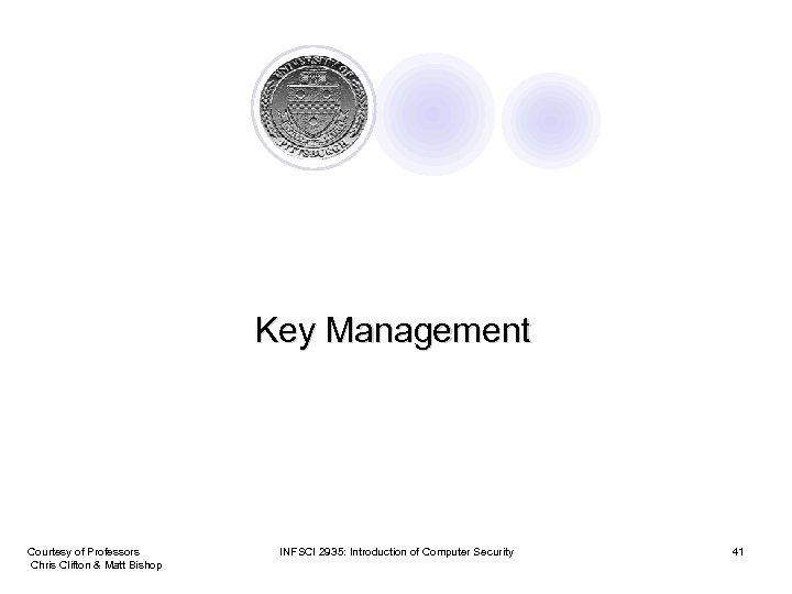 Key Management Courtesy of Professors Chris Clifton & Matt Bishop INFSCI 2935: Introduction of