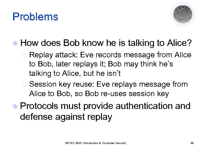 Problems l How does Bob know he is talking to Alice? ¡ Replay attack: