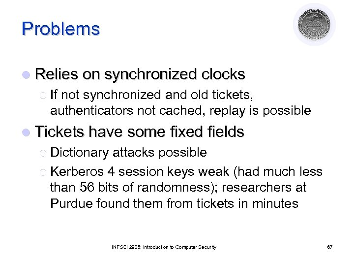 Problems l Relies on synchronized clocks ¡ If not synchronized and old tickets, authenticators