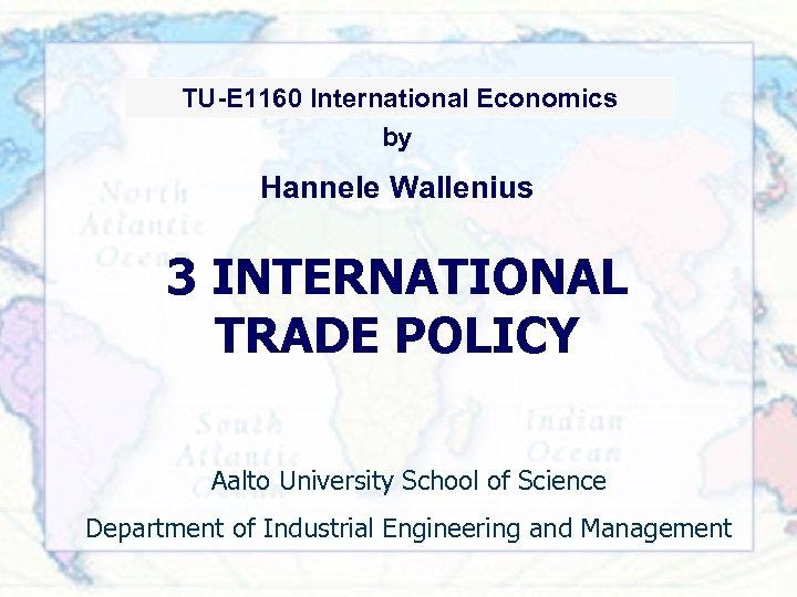 TU-91. 2011 International Economics TU-E 1160 International Economics by Hannele Wallenius 3 INTERNATIONAL TRADE
