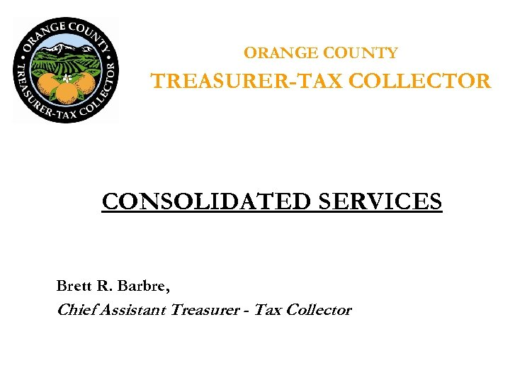 ORANGE COUNTY TREASURER-TAX COLLECTOR CONSOLIDATED SERVICES Brett R. Barbre, Chief Assistant Treasurer - Tax