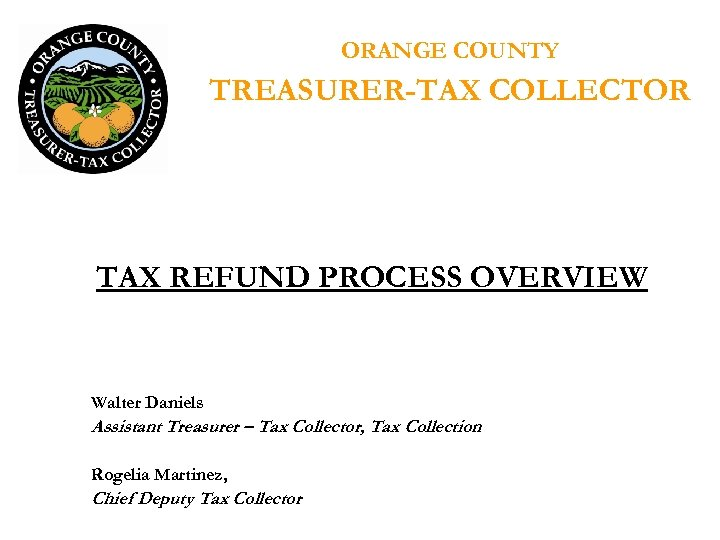 ORANGE COUNTY TREASURER-TAX COLLECTOR TAX REFUND PROCESS OVERVIEW Walter Daniels Assistant Treasurer – Tax