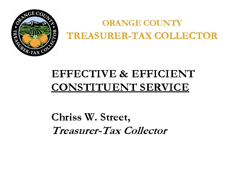 ORANGE COUNTY TREASURER-TAX COLLECTOR EFFECTIVE & EFFICIENT CONSTITUENT SERVICE Chriss W. Street, Treasurer-Tax Collector