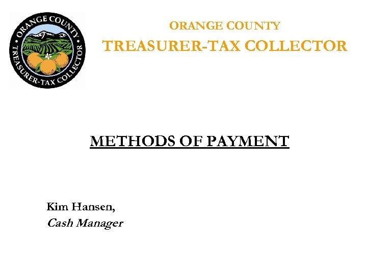 ORANGE COUNTY TREASURER-TAX COLLECTOR METHODS OF PAYMENT Kim Hansen, Cash Manager