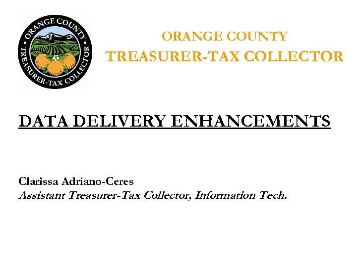 ORANGE COUNTY TREASURER-TAX COLLECTOR DATA DELIVERY ENHANCEMENTS Clarissa Adriano-Ceres Assistant Treasurer-Tax Collector, Information Tech.