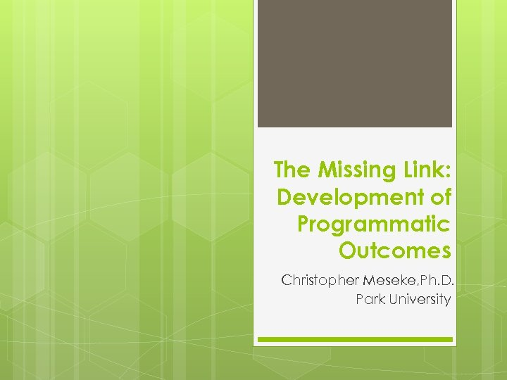 The Missing Link: Development of Programmatic Outcomes Christopher Meseke, Ph. D. Park University
