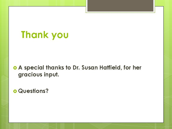 Thank you A special thanks to Dr. Susan Hatfield, for her gracious input. Questions?