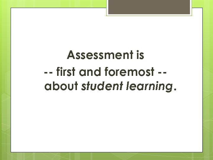 Assessment is -- first and foremost -about student learning.