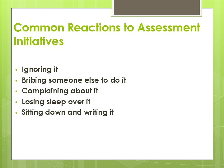 Common Reactions to Assessment Initiatives • • • Ignoring it Bribing someone else to