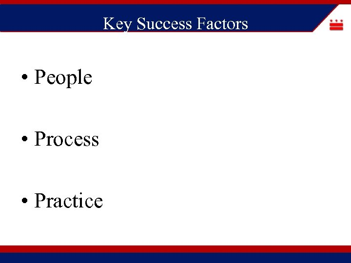 Key Success Factors • People • Process • Practice